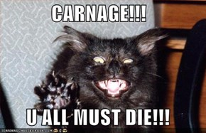 CARNAGE!!!  U ALL MUST DIE!!!