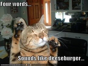 Four words...  Sounds like deeseburger...