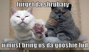 furget da shrubary   u must bring us da gooshie fud