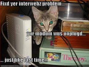 Fixd yer interwebz problem...  yur modum wus unplugd... ... just like last time...