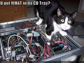 U put WHAT in da CD Tray?