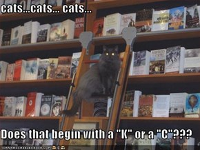 "cats...cats... cats...  Does that begin with a ""K"" or a ""C""???"