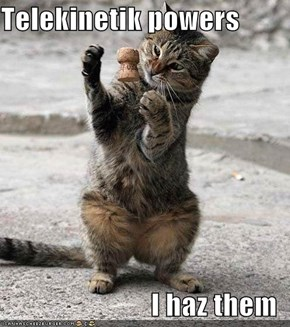 Telekinetik powers  I haz them