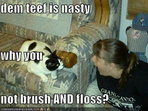 dem teef is nasty why you not brush AND floss?