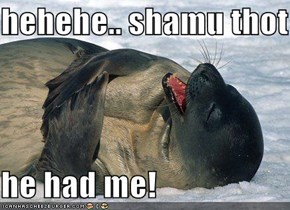 hehehe.. shamu thot   he had me!