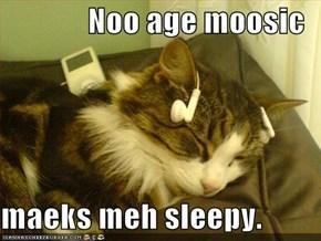 Noo age moosic  maeks meh sleepy.