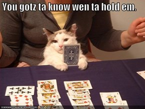 You gotz ta know wen ta hold em.