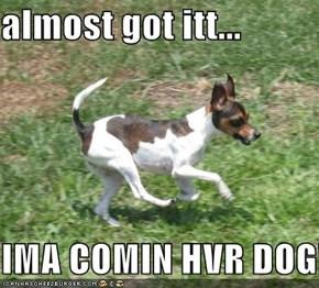 almost got itt...  IMA COMIN HVR DOG!