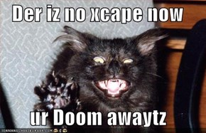 Der iz no xcape now  ur Doom awaytz