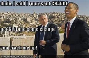 dude, I said I represent CHANGE not GIVE me some change you crack me up!