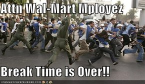 Attn Wal-Mart Mployez  Break Time is Over!!