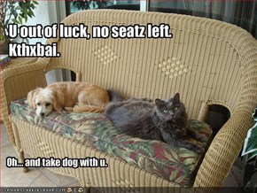 U out of luck, no seatz left.