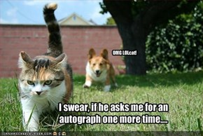 I swear, if he asks me for an autograph one more time....