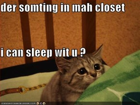 der somting in mah closet i can sleep wit u ?