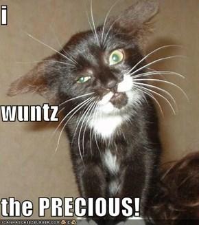 i wuntz the PRECIOUS!