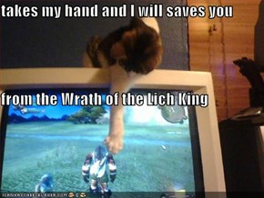 takes my hand and I will saves you from the Wrath of the Lich King