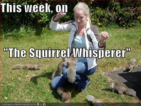 "This week, on ""The Squirrel Whisperer"""