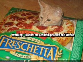 Warning:   Product may contain peanuts and kittehs.