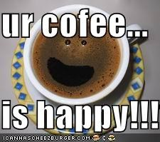 ur cofee...  is happy!!!1