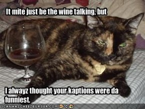 It mite just be the wine talking, but