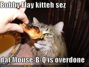 Bobby Flay kitteh sez  dat Mouse-B-Q is overdone