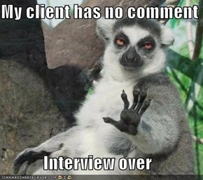 My client has no comment  Interview over