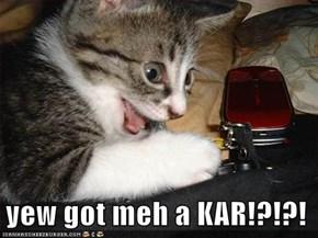 yew got meh a KAR!?!?!