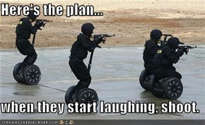 Here's the plan...  when they start laughing, shoot.