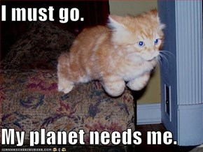 I must go.  My planet needs me.