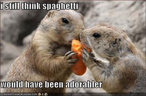 i still think spaghetti  would have been adorabler