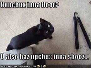 Nunchux inna floor?  U also haz upchux inna shooz...