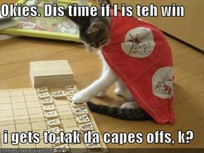 Okies. Dis time if I is teh win  i gets to tak da capes offs, k?