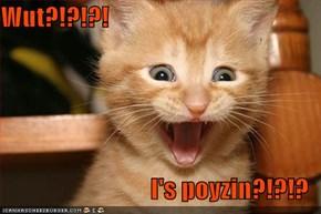 Wut?!?!?!  I's poyzin?!?!?