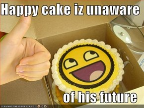 Happy cake iz unaware  of his future