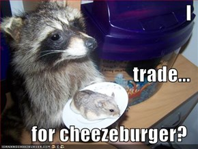 I trade... for cheezeburger?