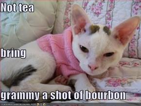 Not tea bring grammy a shot of bourbon