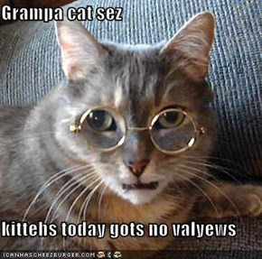 Grampa cat sez  kittehs today gots no valyews