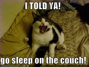 I TOLD YA!  go sleep on the couch!