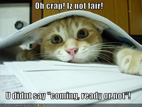 "Oh crap! Iz not fair!  U didnt say ""coming, ready or not""!"