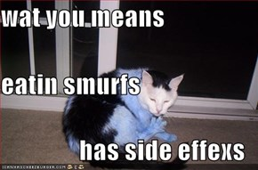 wat you means  eatin smurfs has side effexs