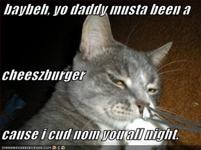 baybeh, yo daddy musta been a cheeszburger cause i cud nom you all night.