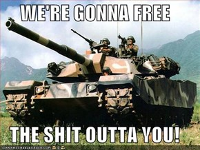 WE'RE GONNA FREE  THE SHIT OUTTA YOU!