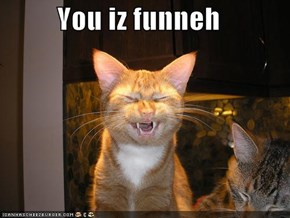 You iz funneh