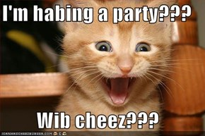 I'm habing a party???  Wib cheez???