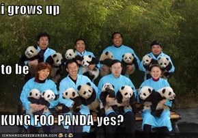 i grows up  to be KUNG FOO PANDA yes?