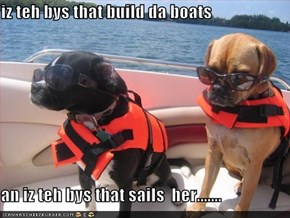 iz teh bys that build da boats  an iz teh bys that sails  her.......