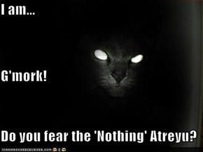 I am... G'mork! Do you fear the 'Nothing' Atreyu?