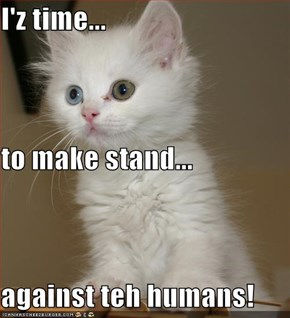 I'z time... to make stand... against teh humans!