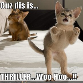 Cuz dis is...  THRILLER...Woo Hoo...!!