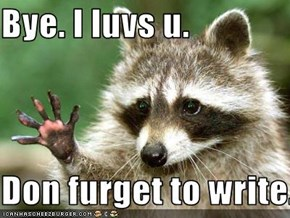 Bye. I luvs u.  Don furget to write.